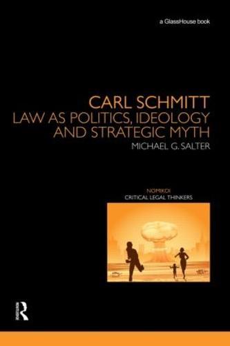 Carl Schmitt: Law as Politics, Ideology and Strategic Myth - Nomikoi: Critical Legal Thinkers (Hardback)