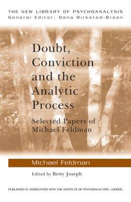 Doubt, Conviction and the Analytic Process: Selected Papers of Michael Feldman - New Library of Psychoanalysis (Paperback)