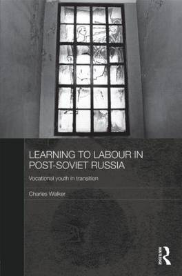 Learning to Labour in Post-Soviet Russia: Vocational youth in transition - BASEES/Routledge Series on Russian and East European Studies (Hardback)