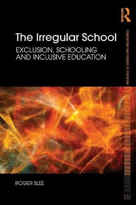 The Irregular School: Exclusion, Schooling and Inclusive Education - Foundations and Futures of Education (Paperback)