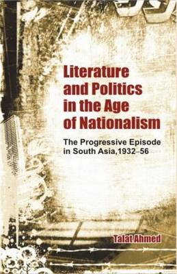 Literature and Politics in the Age of Nationalism: The Progressive Episode in South Asia, 1932-56 (Hardback)