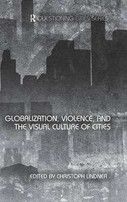 Globalization, Violence and the Visual Culture of Cities - Questioning Cities (Hardback)