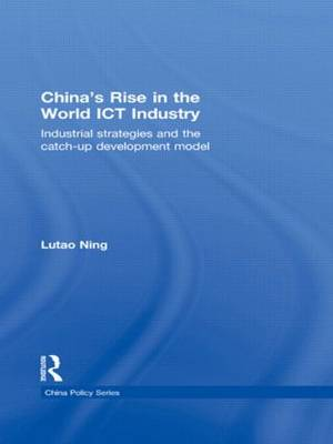 China's Rise in the World ICT Industry: Industrial Strategies and the Catch-Up Development Model - China Policy Series (Hardback)