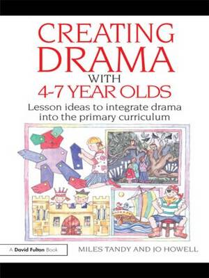 Creating Drama with 4-7 Year Olds: Lesson Ideas to Integrate Drama into the Primary Curriculum (Paperback)