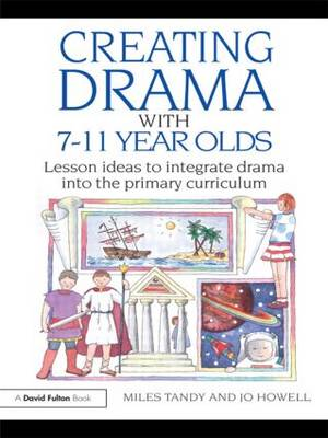 Creating Drama with 7-11 Year Olds: Lesson Ideas to Integrate Drama into the Primary Curriculum (Paperback)