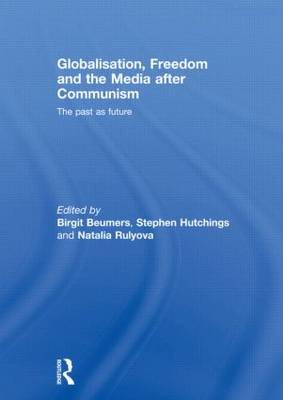 Globalisation, Freedom and the Media after Communism: The Past as Future - Routledge Europe-Asia Studies (Hardback)