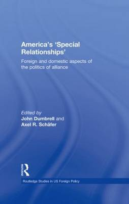 America's 'Special Relationships': Foreign and Domestic Aspects of the Politics of Alliance - Routledge Studies in US Foreign Policy (Hardback)