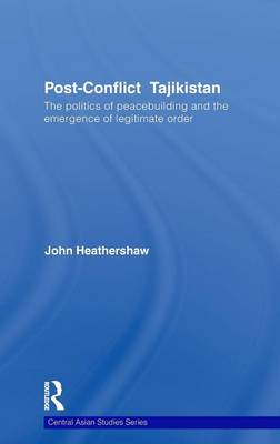 Post-Conflict Tajikistan: The politics of peacebuilding and the emergence of legitimate order - Central Asian Studies (Hardback)