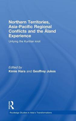 Northern Territories, Asia-Pacific Regional Conflicts and the Aland Experience: Untying the Kurillian Knot - Routledge Studies in Asia's Transformations (Hardback)