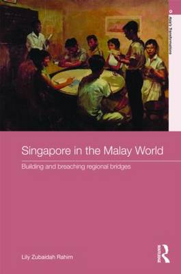 Singapore in the Malay World: Building and Breaching Regional Bridges - Routledge Studies in Asia's Transformations (Hardback)