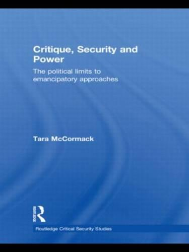 Critique, Security and Power: The Political Limits to Emancipatory Approaches - Routledge Critical Security Studies (Hardback)