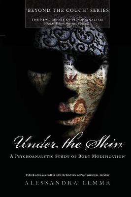 Under the Skin: A Psychoanalytic Study of Body Modification - The New Library of Psychoanalysis 'Beyond the Couch' Series (Paperback)