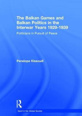 The Balkan Games and Balkan Politics in the Interwar Years 1929 - 1939: Politicians in Pursuit of Peace - Sport in the Global Society (Hardback)