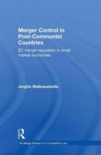 Merger Control in Post-Communist Countries: EC Merger Regulation in Small Market Economies - Routledge Research in Competition Law (Hardback)