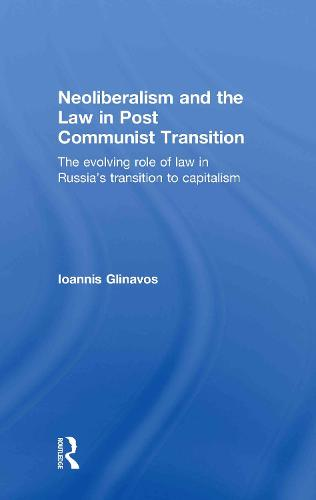 Neoliberalism and the Law in Post Communist Transition: The Evolving Role of Law in Russia's Transition to Capitalism (Hardback)