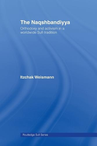 The Naqshbandiyya: Orthodoxy and Activism in a Worldwide Sufi Tradition - Routledge Sufi Series (Paperback)