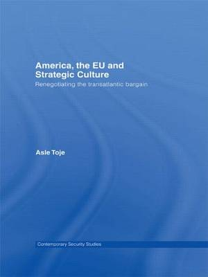 America, the EU and Strategic Culture: Renegotiating the Transatlantic Bargain - Contemporary Security Studies (Paperback)