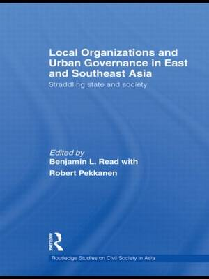 Local Organizations and Urban Governance in East and Southeast Asia: Straddling state and society - Routledge Studies on Civil Society in Asia (Hardback)