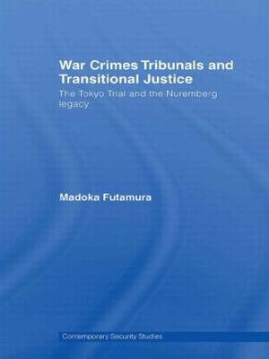 War Crimes Tribunals and Transitional Justice: The Tokyo Trial and the Nuremburg Legacy - Contemporary Security Studies (Paperback)