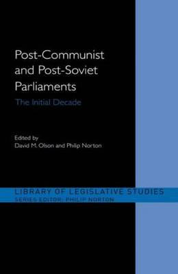Post-Communist and Post-Soviet Parliaments: The Initial Decade - Library of Legislative Studies (Paperback)