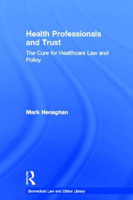 Health Professionals and Trust: The Cure for Healthcare Law and Policy - Biomedical Law and Ethics Library (Hardback)