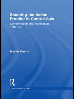 Securing the Indian Frontier in Central Asia: Confrontation and Negotiation, 1865-1895 (Hardback)