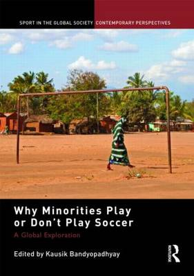 Why Minorities Play or Don't Play Soccer: A Global Exploration - Sport in the Global Society - Contemporary Perspectives (Hardback)