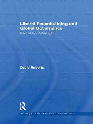 Liberal Peacebuilding and Global Governance: Beyond the Metropolis - Routledge Studies in Peace and Conflict Resolution (Hardback)