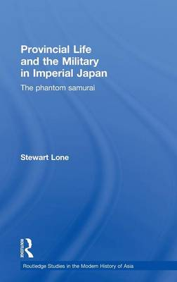 Provincial Life and the Military in Imperial Japan: The Phantom Samurai - Routledge Studies in the Modern History of Asia (Hardback)