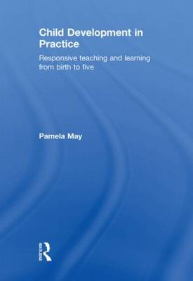 Child Development in Practice: Responsive Teaching and Learning from Birth to Five (Hardback)