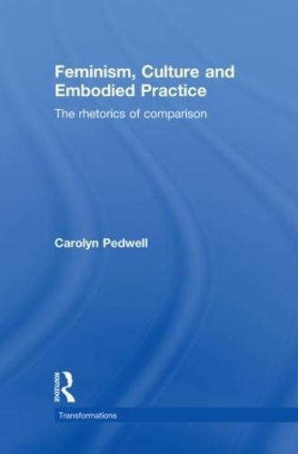 Feminism, Culture and Embodied Practice: The Rhetorics of Comparison - Transformations (Hardback)