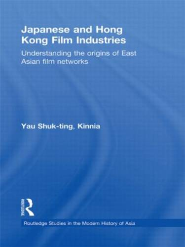 Japanese and Hong Kong Film Industries: Understanding the Origins of East Asian Film Networks - Routledge Studies in the Modern History of Asia (Hardback)