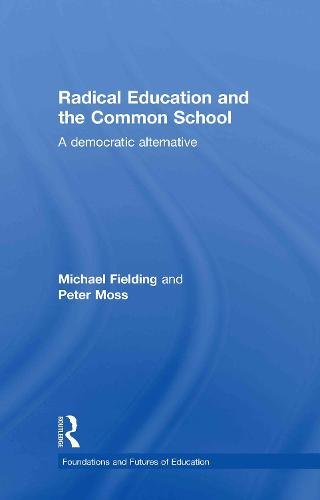 Radical Education and the Common School: A Democratic Alternative - Foundations and Futures of Education (Hardback)