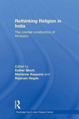 Rethinking Religion in India: The Colonial Construction of Hinduism - Routledge South Asian Religion Series (Paperback)