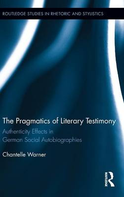 The Pragmatics of Literary Testimony: Authenticity Effects in German Social Autobiographies - Routledge Studies in Rhetoric and Stylistics (Hardback)