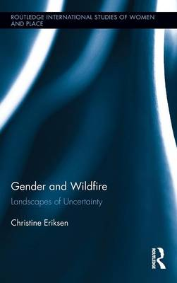 Gender and Wildfire: Landscapes of Uncertainty - Routledge International Studies of Women and Place (Hardback)