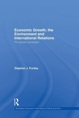 Economic Growth, the Environment and International Relations: The Growth Paradigm - Routledge Advances in International Political Economy (Paperback)
