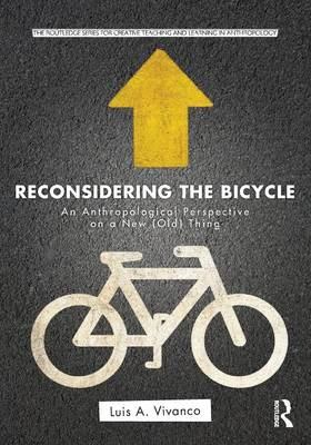 Reconsidering the Bicycle: An Anthropological Perspective on a New (Old) Thing - Routledge Series for Creative Teaching and Learning in Anthropology (Paperback)
