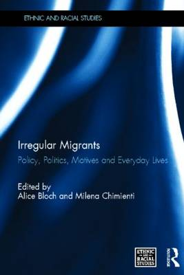 Irregular Migrants: Policy, Politics, Motives and Everyday Lives - Ethnic and Racial Studies (Hardback)