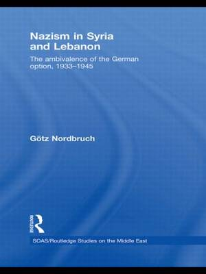 Nazism in Syria and Lebanon: The Ambivalence of the German Option, 1933-1945 - SOAS/Routledge Studies on the Middle East (Paperback)