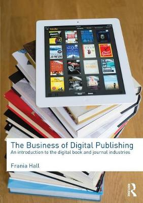 The Business of Digital Publishing: An Introduction to the Digital Book and Journal Industries (Paperback)