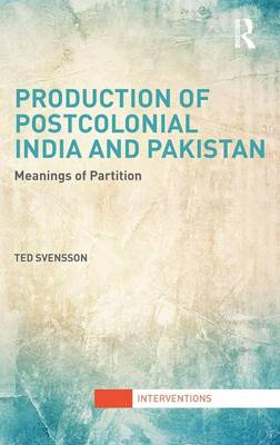 Production of Postcolonial India and Pakistan: Meanings of Partition - Interventions (Hardback)