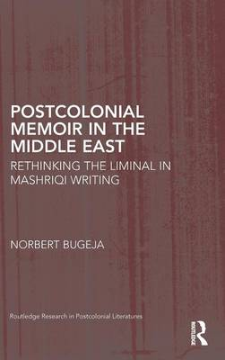 Postcolonial Memoir in the Middle East: Rethinking the Liminal in Mashriqi Writing - Routledge Research in Postcolonial Literatures (Hardback)