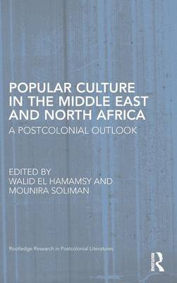 Popular Culture in the Middle East and North Africa: A Postcolonial Outlook - Routledge Research in Postcolonial Literatures (Hardback)
