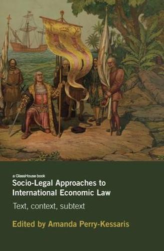 Socio-Legal Approaches to International Economic Law: Text, Context, Subtext (Hardback)