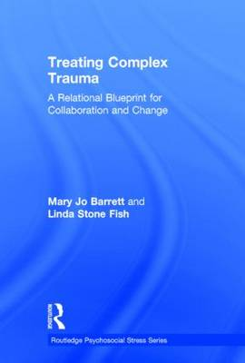 Treating Complex Trauma: A Relational Blueprint for Collaboration and Change - Psychosocial Stress Series (Hardback)