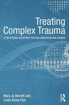 Treating Complex Trauma: A Relational Blueprint for Collaboration and Change - Psychosocial Stress Series (Paperback)