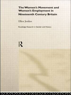 The Women's Movement and Women's Employment in Nineteenth Century Britain - Routledge Research in Gender and History (Paperback)