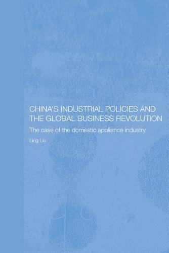 China's Industrial Policies and the Global Business Revolution: The Case of the Domestic Appliance Industry - Routledge Studies on the Chinese Economy (Paperback)