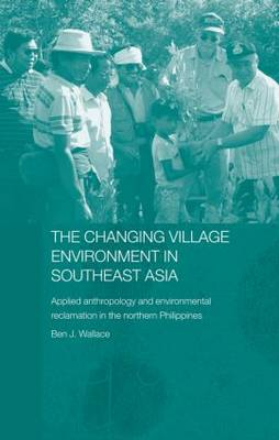 The Changing Village Environment in Southeast Asia: Applied anthropology and environmental reclamation in the northern Philippines - The Modern Anthropology of Southeast Asia (Paperback)